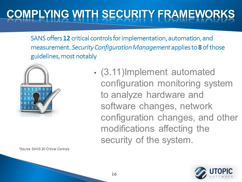 16 (3.11)Implement automated configuration monitoring system to analyze hardware and software changes, network configuration changes, and other modifications affecting the security of the system.