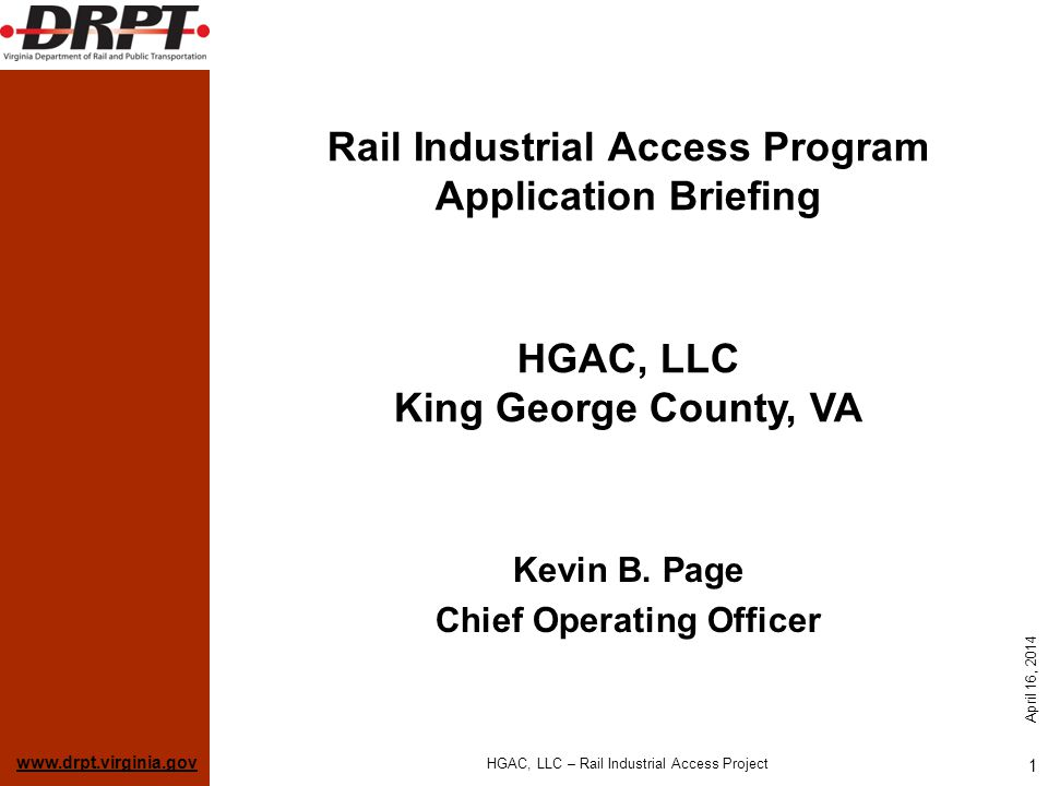 www.drpt.virginia.gov April 16, 2014 HGAC, LLC – Rail Industrial Access Project 1 Rail Industrial Access Program Application Briefing Kevin B. Page Ch