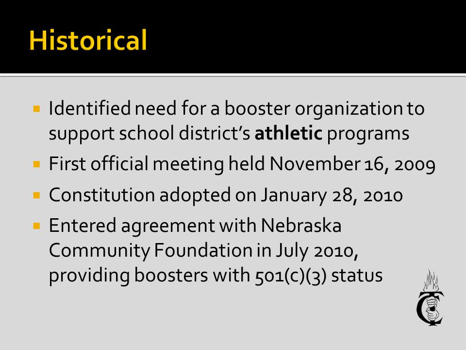 Identified need for a booster organization to support school districts athletic programs First official meeting held November 16, 2009 Constitution adopted on January 28, 2010 Entered agreement with Nebraska Community Foundation in July 2010, providing boosters with 501(c)(3) status
