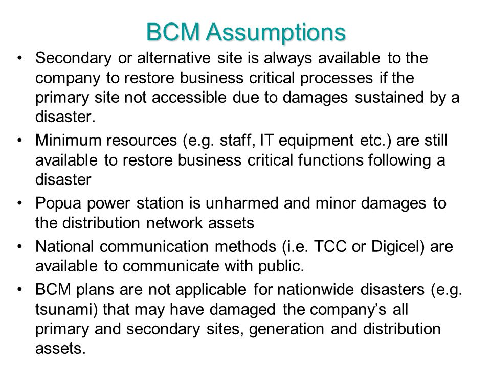 BCM Assumptions Secondary or alternative site is always available to the company to restore business critical processes if the primary site not access