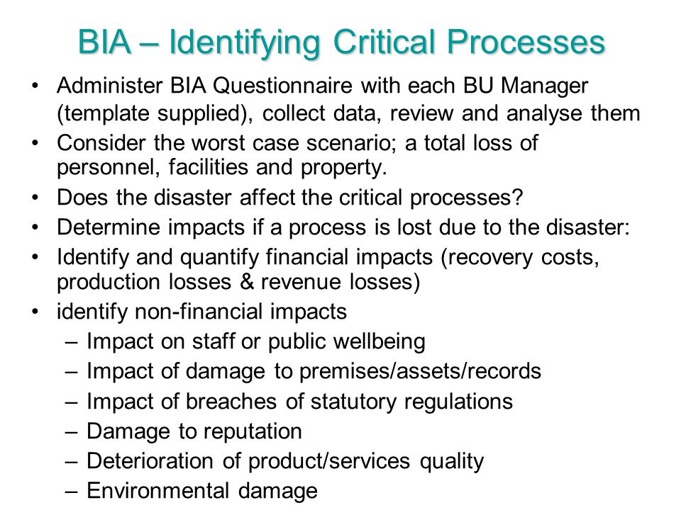 Administer BIA Questionnaire with each BU Manager (template supplied), collect data, review and analyse them Consider the worst case scenario; a total