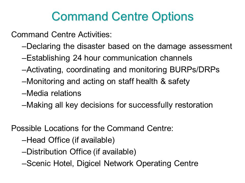 Command Centre Options Command Centre Activities: –Declaring the disaster based on the damage assessment –Establishing 24 hour communication channels