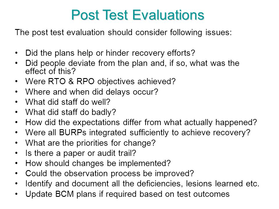 Post Test Evaluations The post test evaluation should consider following issues: Did the plans help or hinder recovery efforts? Did people deviate fro