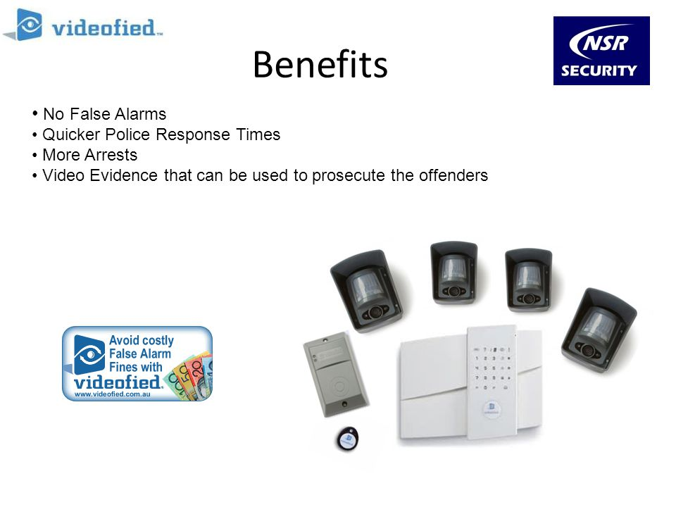 Benefits No False Alarms Quicker Police Response Times More Arrests Video Evidence that can be used to prosecute the offenders