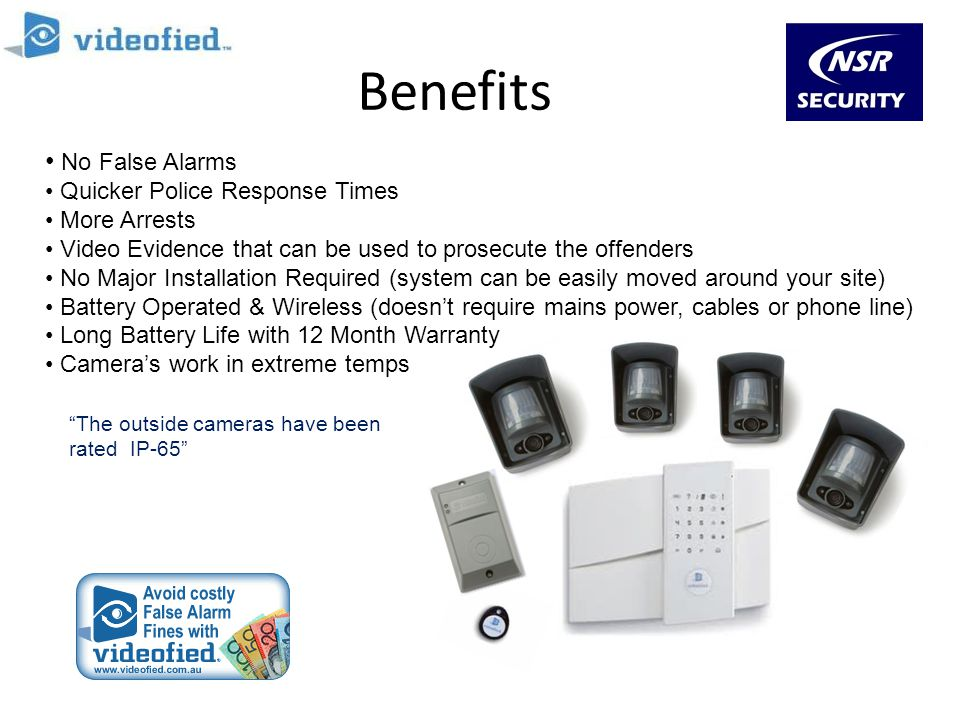 Benefits No False Alarms Quicker Police Response Times More Arrests Video Evidence that can be used to prosecute the offenders No Major Installation R