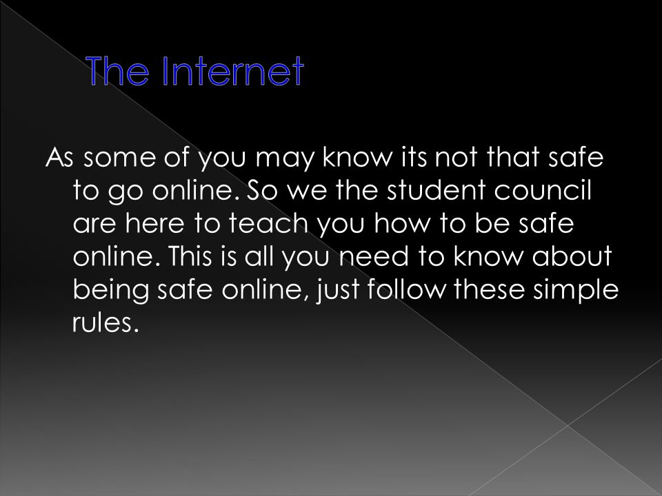 As some of you may know its not that safe to go online. So we the student council are here to teach you how to be safe online. This is all you need to