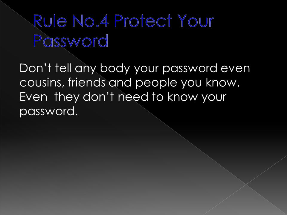 Dont tell any body your password even cousins, friends and people you know. Even they dont need to know your password.