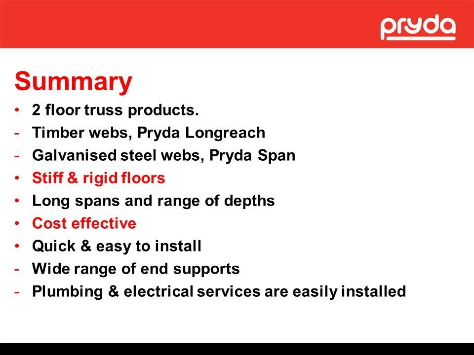 Summary 2 floor truss products. -Timber webs, Pryda Longreach -Galvanised steel webs, Pryda Span Stiff & rigid floors Long spans and range of depths C