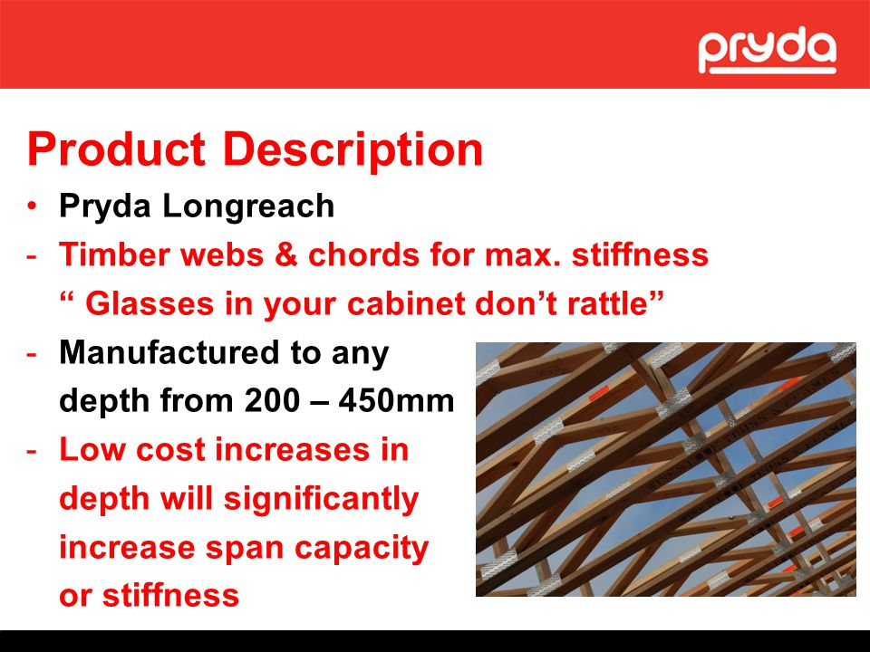 Product Description Pryda Span -Steel diagonal webs for lightweight & economy, -Depths available in nominal size 250, 300 & 400mm -Deep V profile in web for max stiffness and resistance to damage on site.