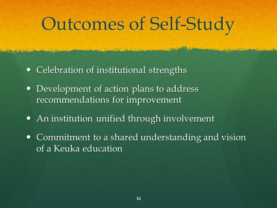 Outcomes of Self-Study Celebration of institutional strengths Celebration of institutional strengths Development of action plans to address recommendations for improvement Development of action plans to address recommendations for improvement An institution unified through involvement An institution unified through involvement Commitment to a shared understanding and vision of a Keuka education Commitment to a shared understanding and vision of a Keuka education 16