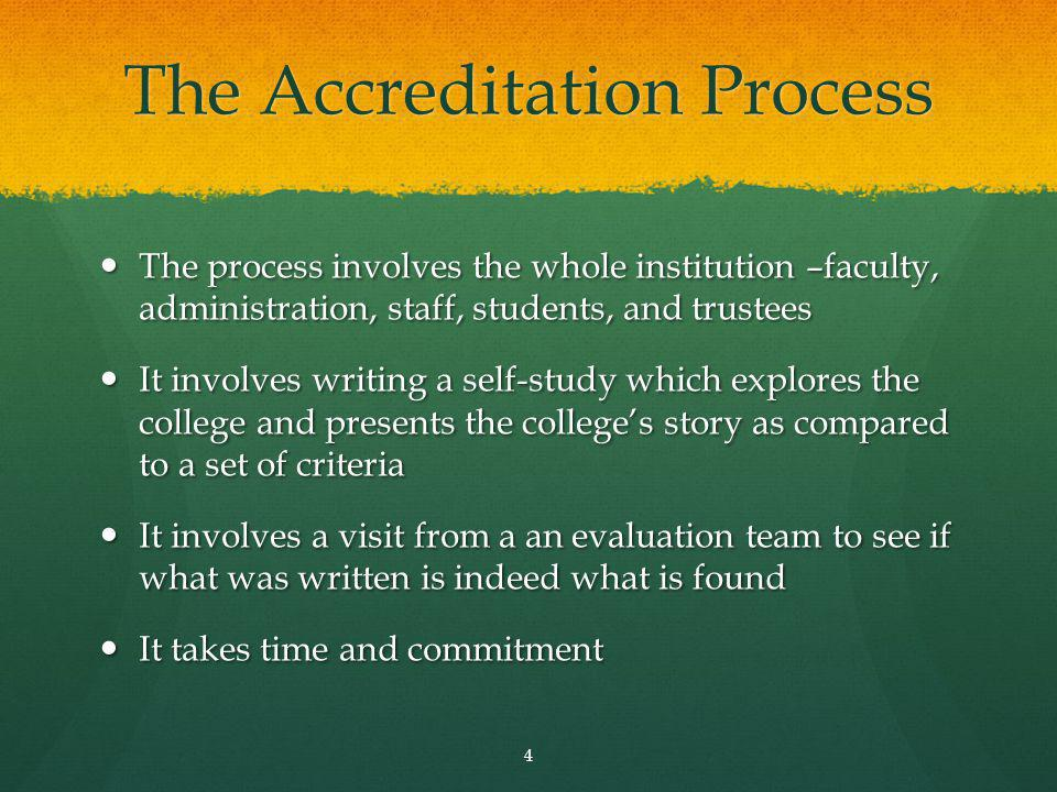 The Accreditation Process The process involves the whole institution –faculty, administration, staff, students, and trustees The process involves the whole institution –faculty, administration, staff, students, and trustees It involves writing a self-study which explores the college and presents the colleges story as compared to a set of criteria It involves writing a self-study which explores the college and presents the colleges story as compared to a set of criteria It involves a visit from a an evaluation team to see if what was written is indeed what is found It involves a visit from a an evaluation team to see if what was written is indeed what is found It takes time and commitment It takes time and commitment 4