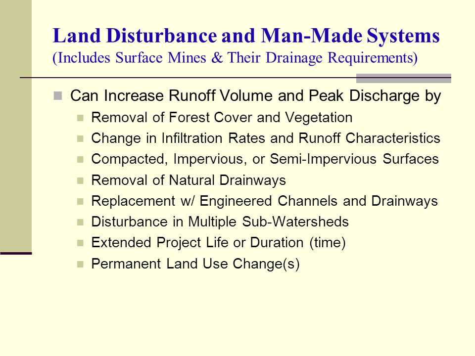 Land Disturbance and Man-Made Systems (Includes Surface Mines & Their Drainage Requirements) Can Increase Runoff Volume and Peak Discharge by Removal of Forest Cover and Vegetation Change in Infiltration Rates and Runoff Characteristics Compacted, Impervious, or Semi-Impervious Surfaces Removal of Natural Drainways Replacement w/ Engineered Channels and Drainways Disturbance in Multiple Sub-Watersheds Extended Project Life or Duration (time) Permanent Land Use Change(s)