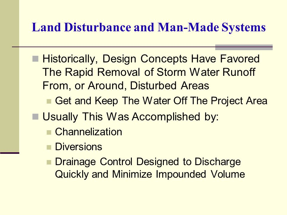Land Disturbance and Man-Made Systems Historically, Design Concepts Have Favored The Rapid Removal of Storm Water Runoff From, or Around, Disturbed Ar