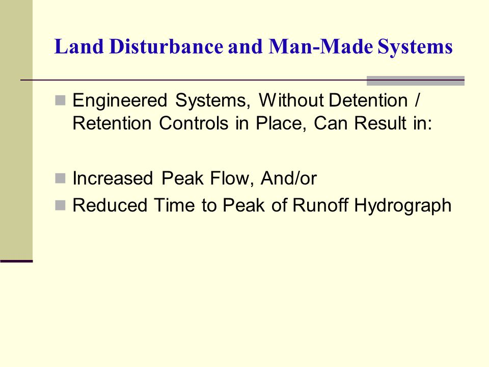 Land Disturbance and Man-Made Systems Engineered Systems, Without Detention / Retention Controls in Place, Can Result in: Increased Peak Flow, And/or Reduced Time to Peak of Runoff Hydrograph