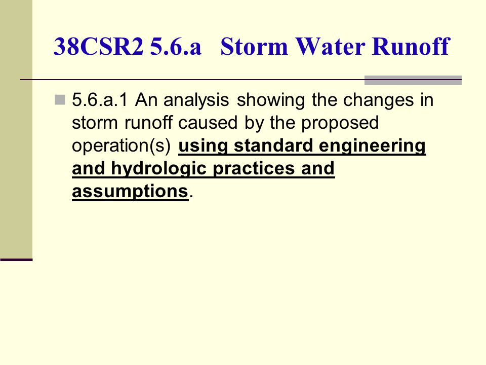 38CSR2 5.6.a Storm Water Runoff 5.6.a.1 An analysis showing the changes in storm runoff caused by the proposed operation(s) using standard engineering and hydrologic practices and assumptions.