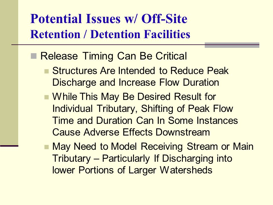 Potential Issues w/ Off-Site Retention / Detention Facilities Release Timing Can Be Critical Structures Are Intended to Reduce Peak Discharge and Increase Flow Duration While This May Be Desired Result for Individual Tributary, Shifting of Peak Flow Time and Duration Can In Some Instances Cause Adverse Effects Downstream May Need to Model Receiving Stream or Main Tributary – Particularly If Discharging into lower Portions of Larger Watersheds