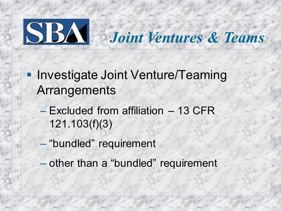 Joint Ventures & Teams Investigate Joint Venture/Teaming Arrangements Excluded from affiliation – 13 CFR 121.103(f)(3) bundled requirement other than a bundled requirement