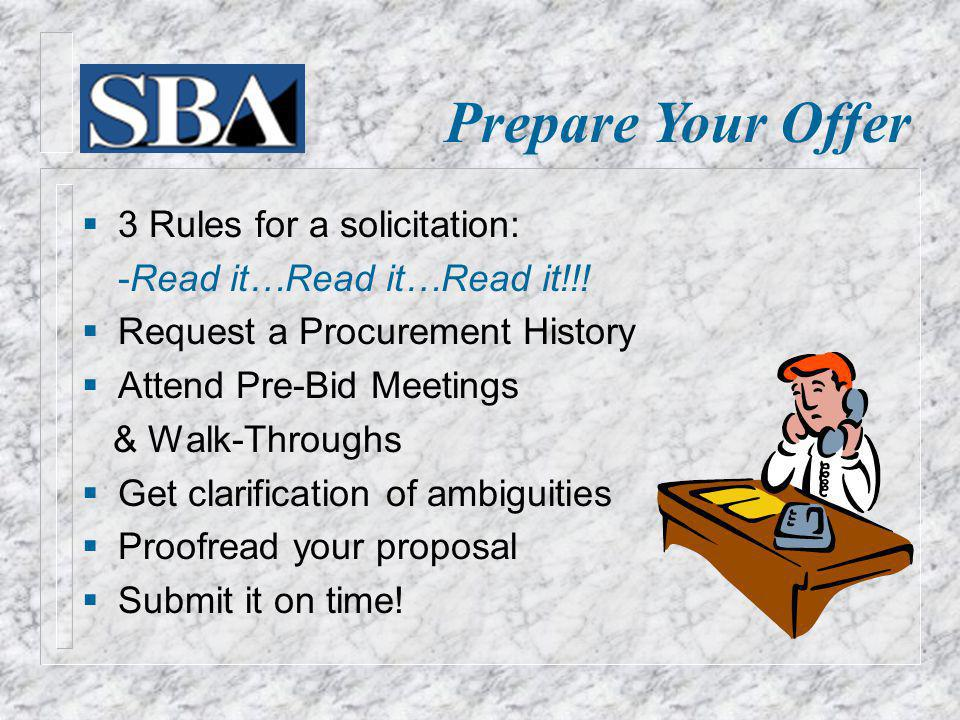 Prepare Your Offer 3 Rules for a solicitation: -Read it…Read it…Read it!!! Request a Procurement History Attend Pre-Bid Meetings & Walk-Throughs Get c