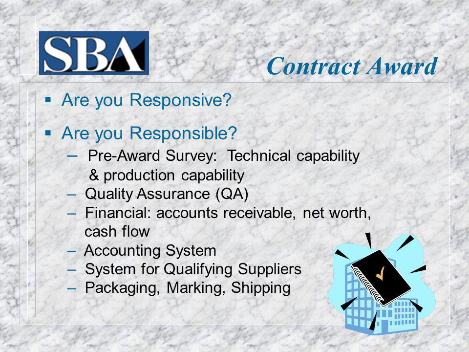 Contract Award Are you Responsive? Are you Responsible? Pre-Award Survey: Technical capability & production capability Quality Assurance (QA) Financia
