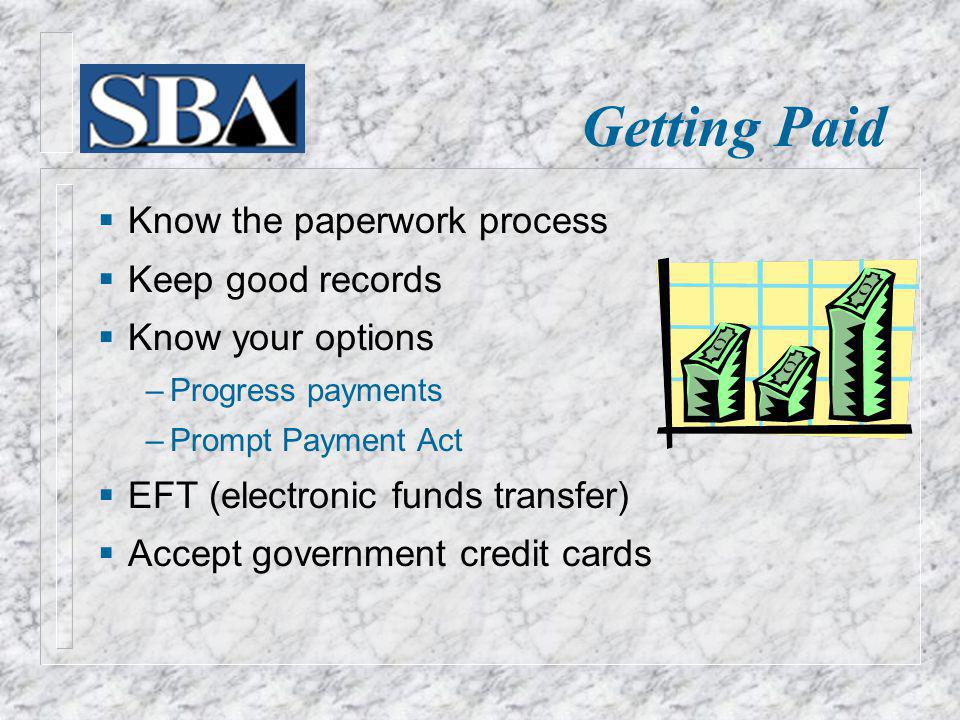 Know the paperwork process Keep good records Know your options Progress payments Prompt Payment Act EFT (electronic funds transfer) Accept government