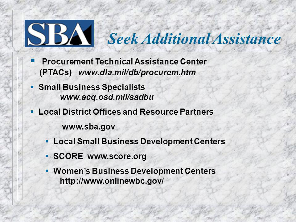 Seek Additional Assistance Procurement Technical Assistance Center (PTACs) www.dla.mil/db/procurem.htm Small Business Specialists www.acq.osd.mil/sadbu Local District Offices and Resource Partners www.sba.gov Local Small Business Development Centers SCORE www.score.org Womens Business Development Centers http://www.onlinewbc.gov/