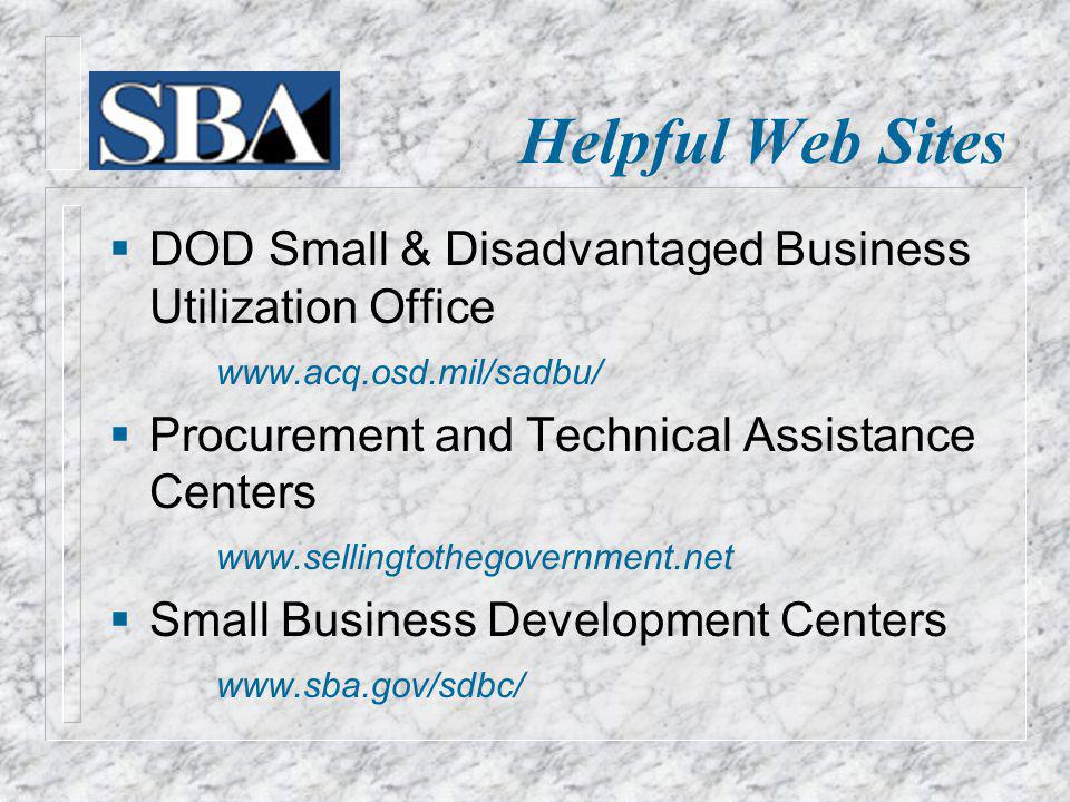 Helpful Web Sites DOD Small & Disadvantaged Business Utilization Office www.acq.osd.mil/sadbu/ Procurement and Technical Assistance Centers www.sellingtothegovernment.net Small Business Development Centers www.sba.gov/sdbc/