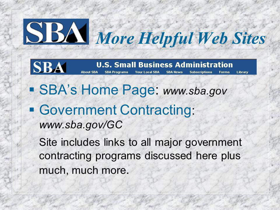 More Helpful Web Sites SBAs Home Page: www.sba.gov Government Contracting : www.sba.gov/GC Site includes links to all major government contracting programs discussed here plus much, much more.