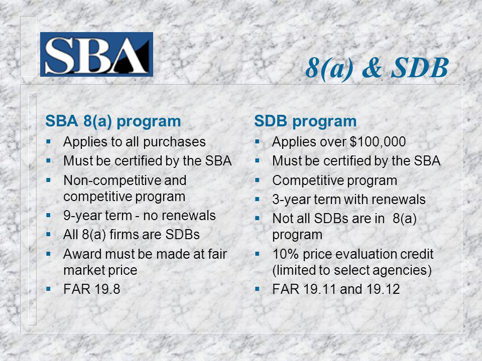 8(a) & SDB SBA 8(a) program Applies to all purchases Must be certified by the SBA Non-competitive and competitive program 9-year term - no renewals Al