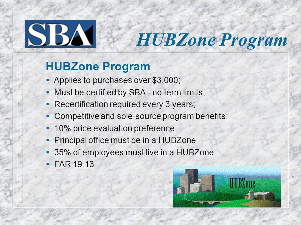 HUBZone Program Applies to purchases over $3,000; Must be certified by SBA - no term limits; Recertification required every 3 years; Competitive and sole-source program benefits; 10% price evaluation preference Principal office must be in a HUBZone 35% of employees must live in a HUBZone FAR 19.13