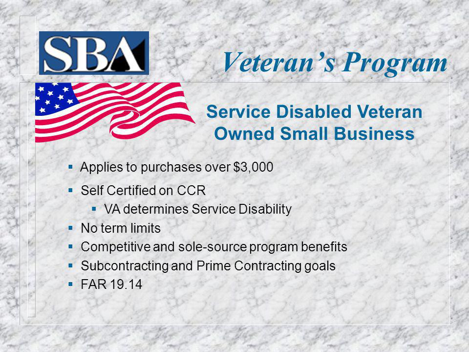 Veterans Program Applies to purchases over $3,000 Self Certified on CCR VA determines Service Disability No term limits Competitive and sole-source pr