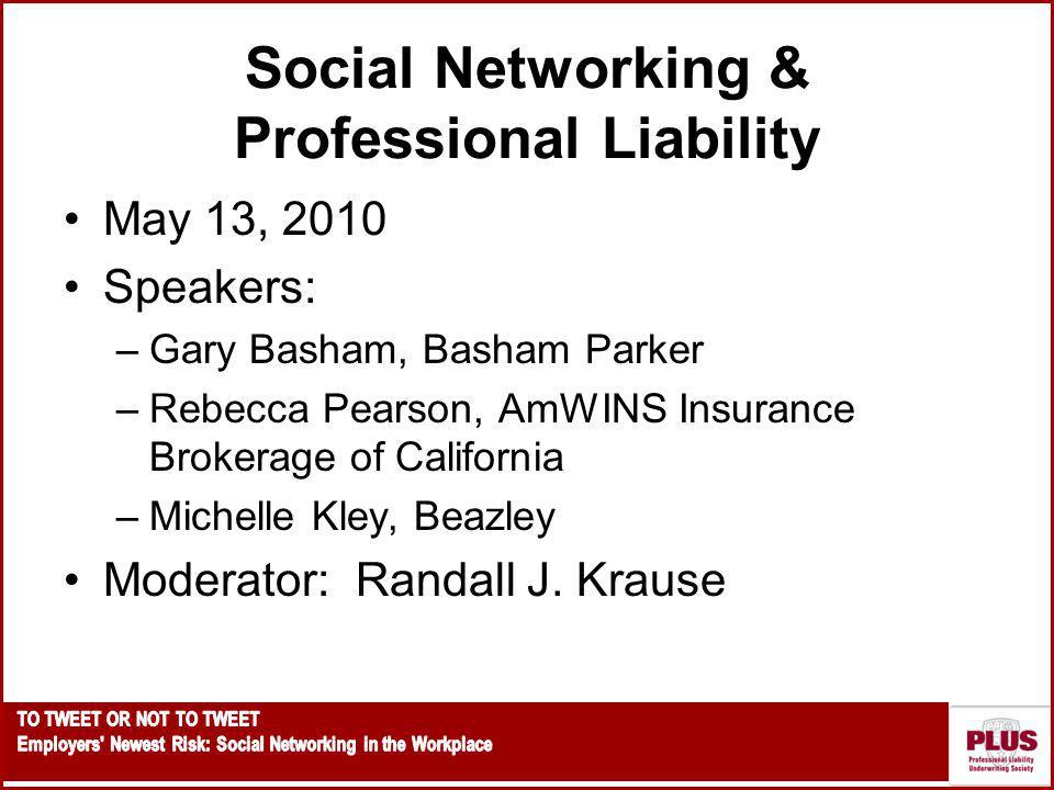 Social Networking & Professional Liability May 13, 2010 Speakers: –Gary Basham, Basham Parker –Rebecca Pearson, AmWINS Insurance Brokerage of California –Michelle Kley, Beazley Moderator: Randall J.