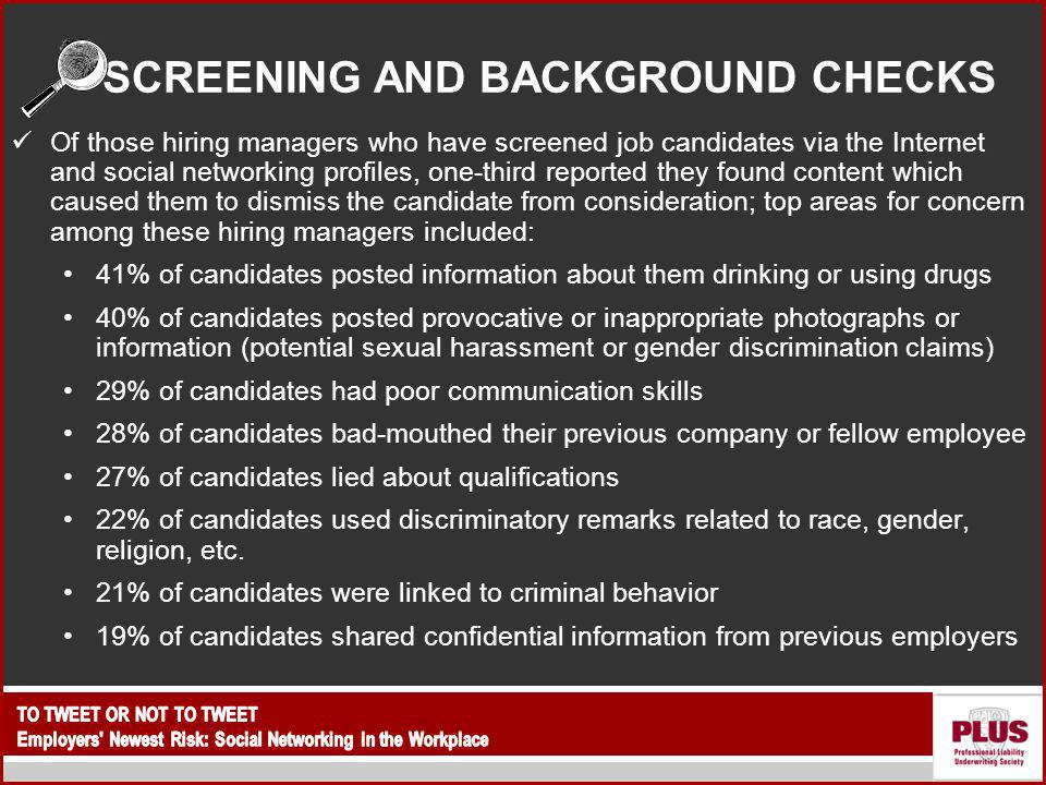 SCREENING AND BACKGROUND CHECKS Of those hiring managers who have screened job candidates via the Internet and social networking profiles, one-third reported they found content which caused them to dismiss the candidate from consideration; top areas for concern among these hiring managers included: 41% of candidates posted information about them drinking or using drugs 40% of candidates posted provocative or inappropriate photographs or information (potential sexual harassment or gender discrimination claims) 29% of candidates had poor communication skills 28% of candidates bad-mouthed their previous company or fellow employee 27% of candidates lied about qualifications 22% of candidates used discriminatory remarks related to race, gender, religion, etc.