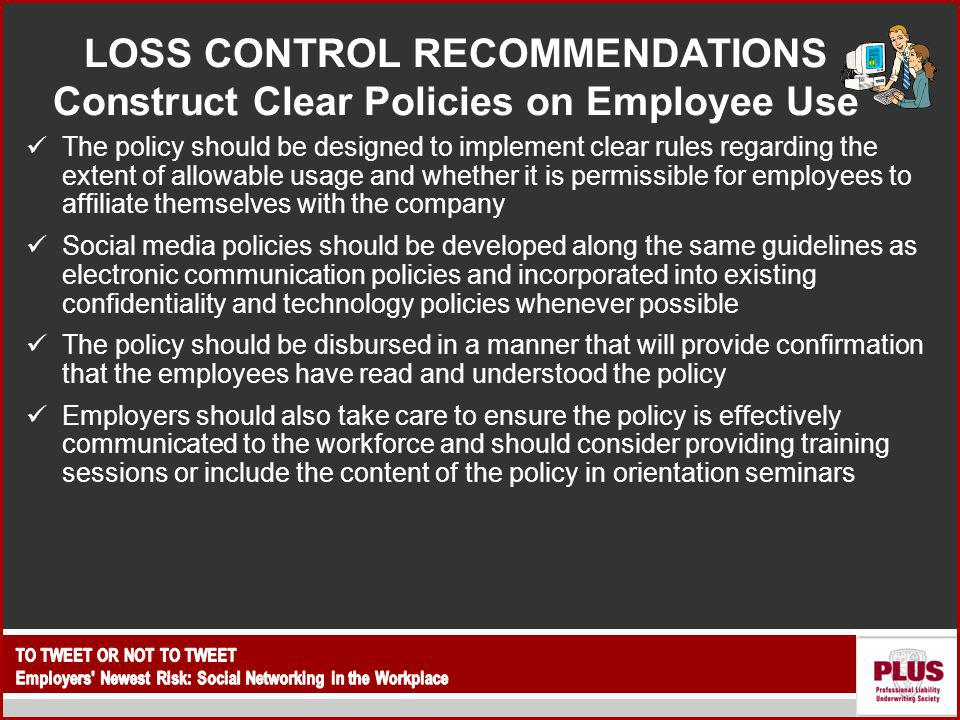 LOSS CONTROL RECOMMENDATIONS Construct Clear Policies on Employee Use The policy should be designed to implement clear rules regarding the extent of allowable usage and whether it is permissible for employees to affiliate themselves with the company Social media policies should be developed along the same guidelines as electronic communication policies and incorporated into existing confidentiality and technology policies whenever possible The policy should be disbursed in a manner that will provide confirmation that the employees have read and understood the policy Employers should also take care to ensure the policy is effectively communicated to the workforce and should consider providing training sessions or include the content of the policy in orientation seminars