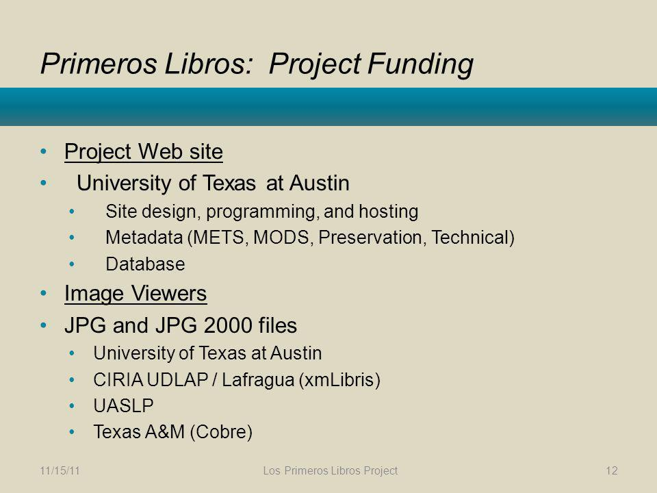 Primeros Libros: Project Funding Project Web site University of Texas at Austin Site design, programming, and hosting Metadata (METS, MODS, Preservation, Technical) Database Image Viewers JPG and JPG 2000 files University of Texas at Austin CIRIA UDLAP / Lafragua (xmLibris) UASLP Texas A&M (Cobre) 11/15/11 Los Primeros Libros Project 12