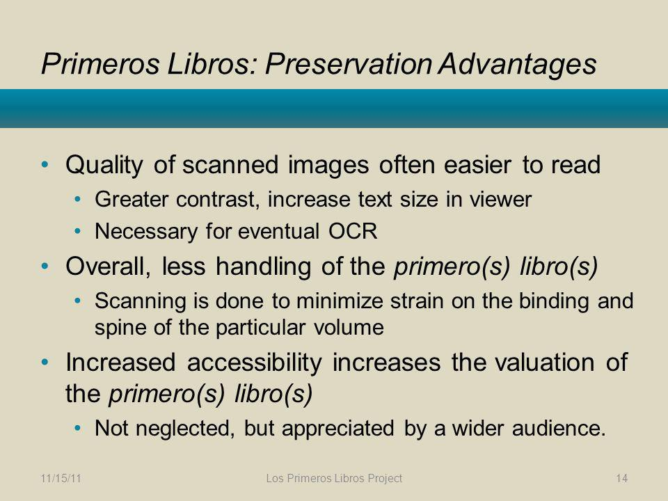 Primeros Libros: Preservation Advantages Quality of scanned images often easier to read Greater contrast, increase text size in viewer Necessary for eventual OCR Overall, less handling of the primero(s) libro(s) Scanning is done to minimize strain on the binding and spine of the particular volume Increased accessibility increases the valuation of the primero(s) libro(s) Not neglected, but appreciated by a wider audience.