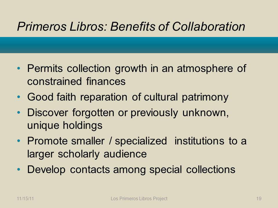 Primeros Libros: Benefits of Collaboration Permits collection growth in an atmosphere of constrained finances Good faith reparation of cultural patrimony Discover forgotten or previously unknown, unique holdings Promote smaller / specialized institutions to a larger scholarly audience Develop contacts among special collections 11/15/11Los Primeros Libros Project19