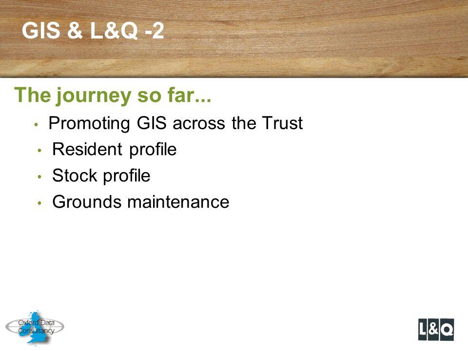 GIS & L&Q -2 The journey so far... Resident profile Stock profile Grounds maintenance Promoting GIS across the Trust