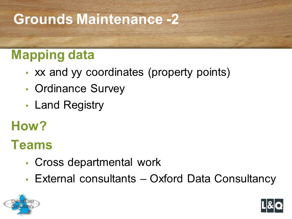 Grounds Maintenance -2 How? Teams Cross departmental work External consultants – Oxford Data Consultancy Mapping data xx and yy coordinates (property