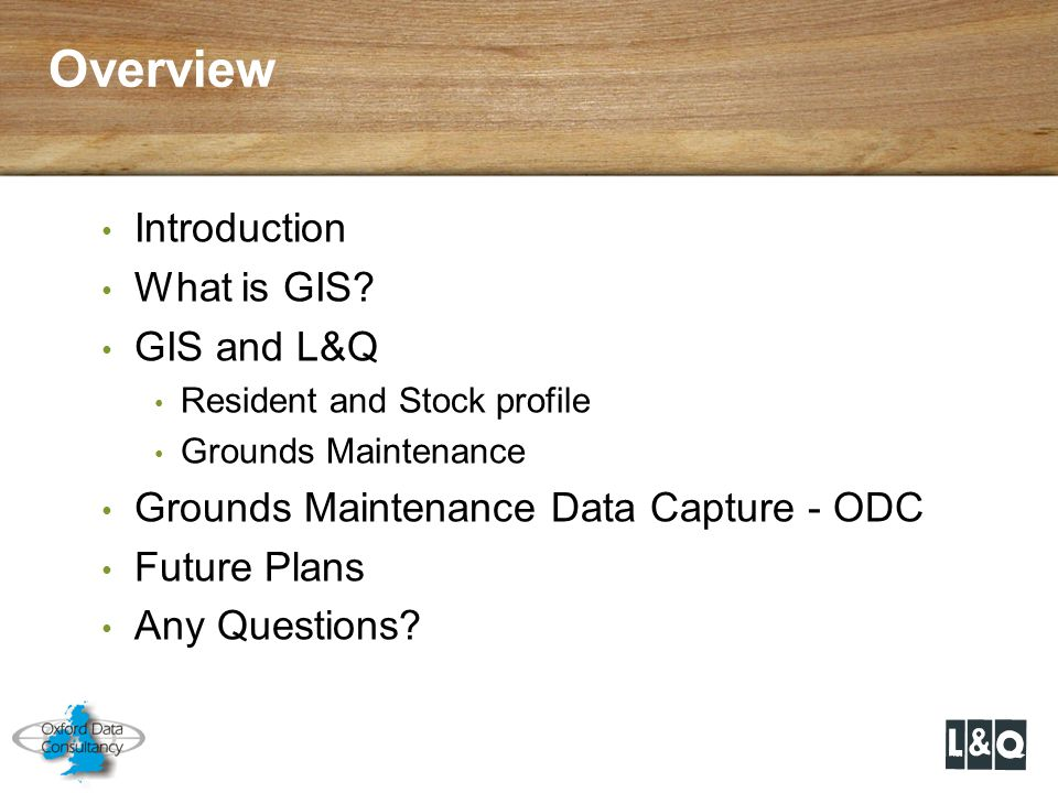 Overview Introduction What is GIS? GIS and L&Q Resident and Stock profile Grounds Maintenance Grounds Maintenance Data Capture - ODC Future Plans Any