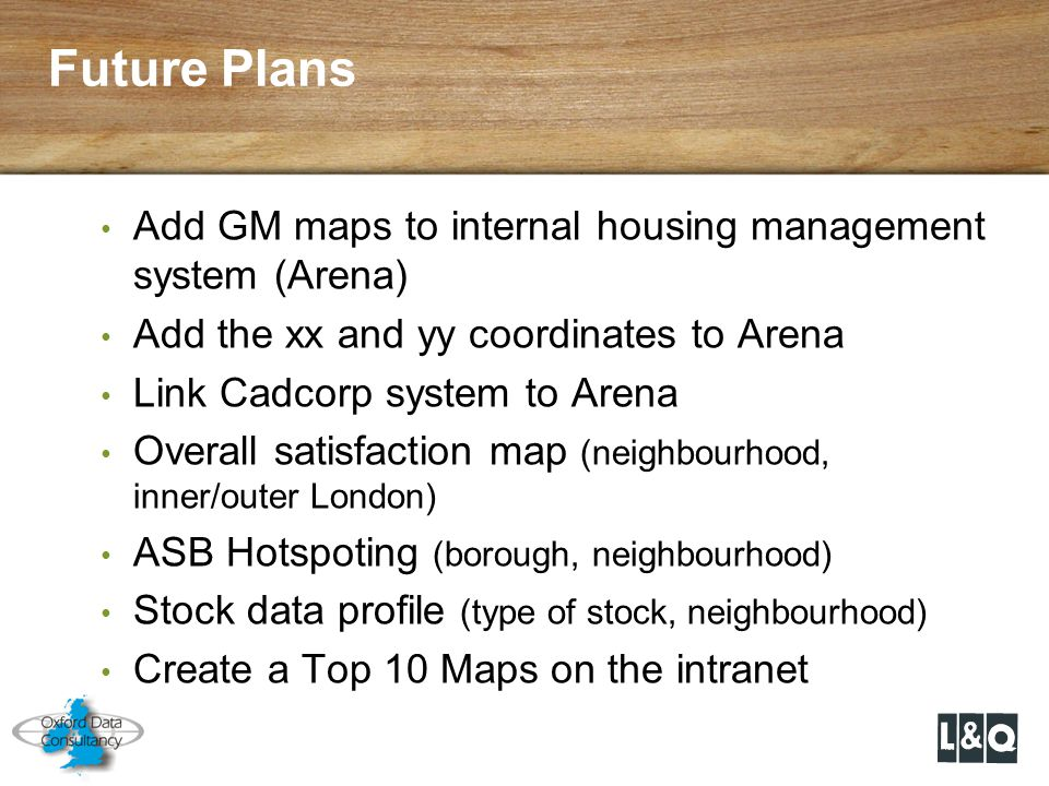 Add GM maps to internal housing management system (Arena) Add the xx and yy coordinates to Arena Link Cadcorp system to Arena Overall satisfaction map