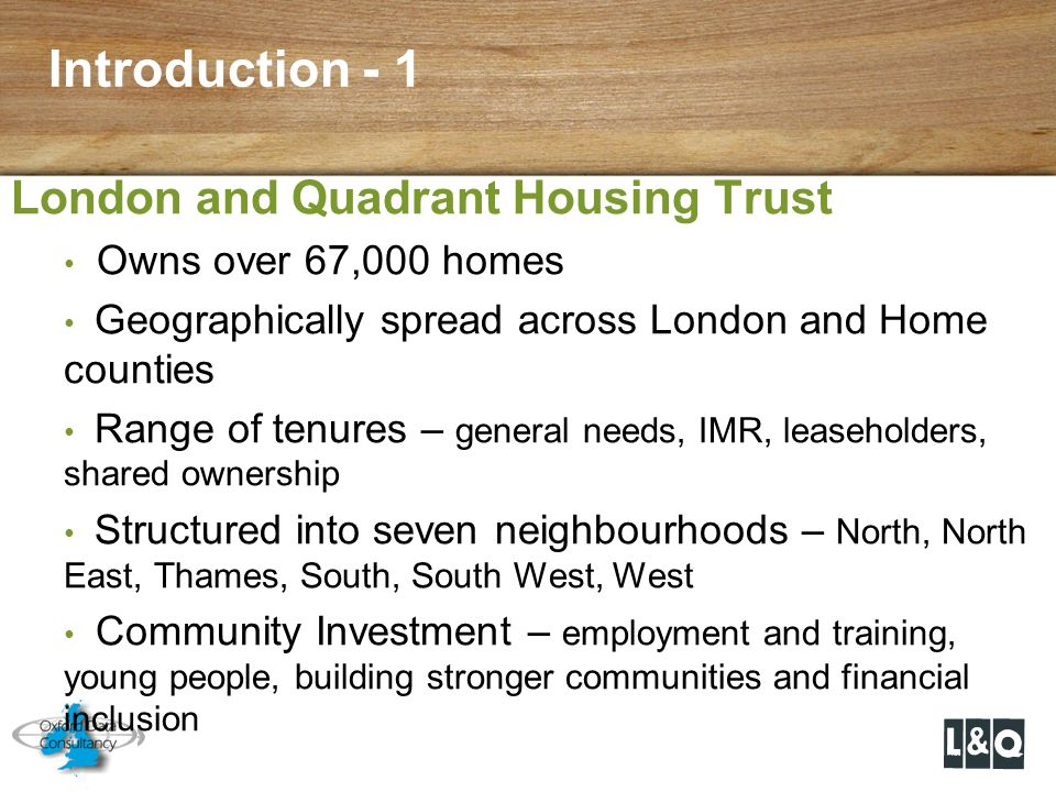 Introduction - 1 London and Quadrant Housing Trust Owns over 67,000 homes Geographically spread across London and Home counties Range of tenures – gen