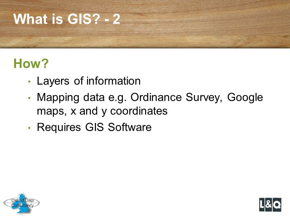 What is GIS? - 2 How? Layers of information Mapping data e.g. Ordinance Survey, Google maps, x and y coordinates Requires GIS Software