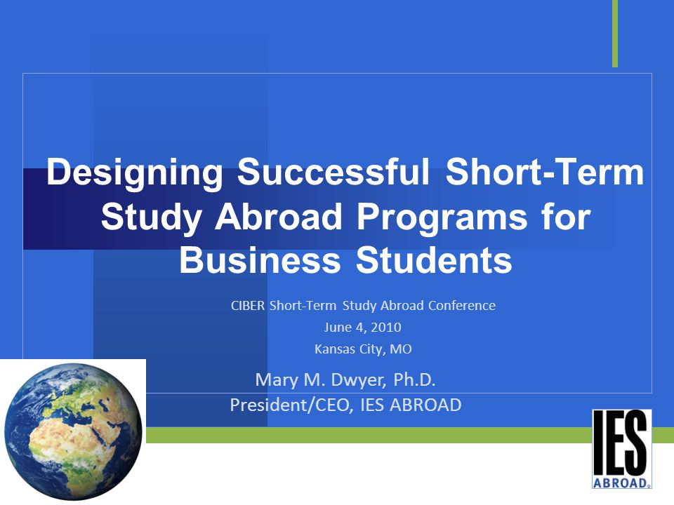 Designing Successful Short-Term Study Abroad Programs for Business Students CIBER Short-Term Study Abroad Conference June 4, 2010 Kansas City, MO Mary M.