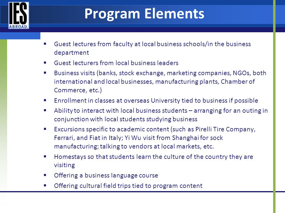 Program Elements Guest lectures from faculty at local business schools/in the business department Guest lecturers from local business leaders Business visits (banks, stock exchange, marketing companies, NGOs, both international and local businesses, manufacturing plants, Chamber of Commerce, etc.) Enrollment in classes at overseas University tied to business if possible Ability to interact with local business students – arranging for an outing in conjunction with local students studying business Excursions specific to academic content (such as Pirelli Tire Company, Ferrari, and Fiat in Italy; Yi Wu visit from Shanghai for sock manufacturing; talking to vendors at local markets, etc.