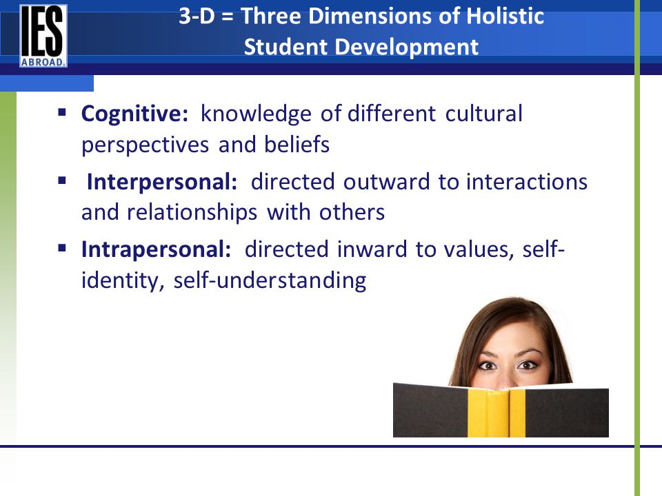 3-D = Three Dimensions of Holistic Student Development Cognitive: knowledge of different cultural perspectives and beliefs Interpersonal: directed outward to interactions and relationships with others Intrapersonal: directed inward to values, self- identity, self-understanding