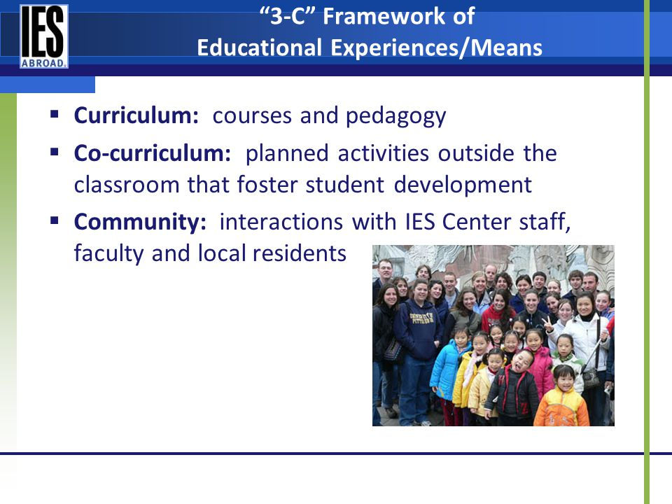 3-C Framework of Educational Experiences/Means Curriculum: courses and pedagogy Co-curriculum: planned activities outside the classroom that foster student development Community: interactions with IES Center staff, faculty and local residents