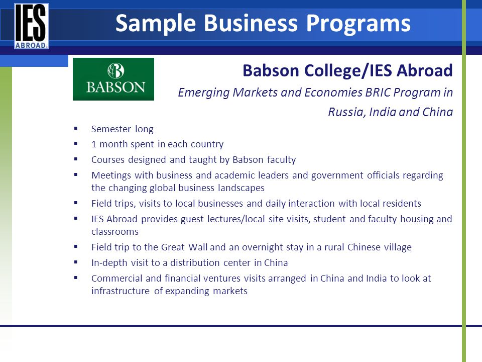 Sample Business Programs Babson College/IES Abroad Emerging Markets and Economies BRIC Program in Russia, India and China Semester long 1 month spent in each country Courses designed and taught by Babson faculty Meetings with business and academic leaders and government officials regarding the changing global business landscapes Field trips, visits to local businesses and daily interaction with local residents IES Abroad provides guest lectures/local site visits, student and faculty housing and classrooms Field trip to the Great Wall and an overnight stay in a rural Chinese village In-depth visit to a distribution center in China Commercial and financial ventures visits arranged in China and India to look at infrastructure of expanding markets