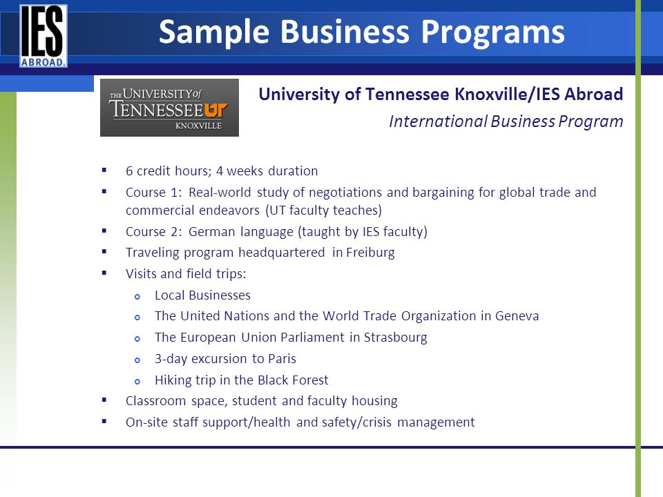 Sample Business Programs University of Tennessee Knoxville/IES Abroad International Business Program 6 credit hours; 4 weeks duration Course 1: Real-world study of negotiations and bargaining for global trade and commercial endeavors (UT faculty teaches) Course 2: German language (taught by IES faculty) Traveling program headquartered in Freiburg Visits and field trips: Local Businesses The United Nations and the World Trade Organization in Geneva The European Union Parliament in Strasbourg 3-day excursion to Paris Hiking trip in the Black Forest Classroom space, student and faculty housing On-site staff support/health and safety/crisis management