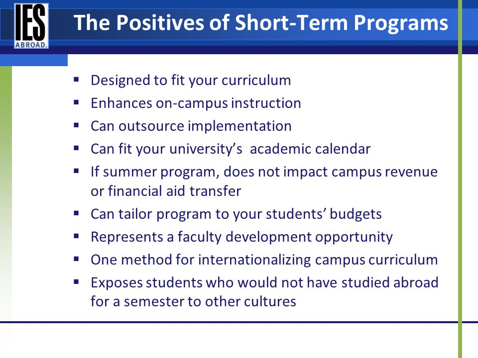 The Positives of Short-Term Programs Designed to fit your curriculum Enhances on-campus instruction Can outsource implementation Can fit your universitys academic calendar If summer program, does not impact campus revenue or financial aid transfer Can tailor program to your students budgets Represents a faculty development opportunity One method for internationalizing campus curriculum Exposes students who would not have studied abroad for a semester to other cultures
