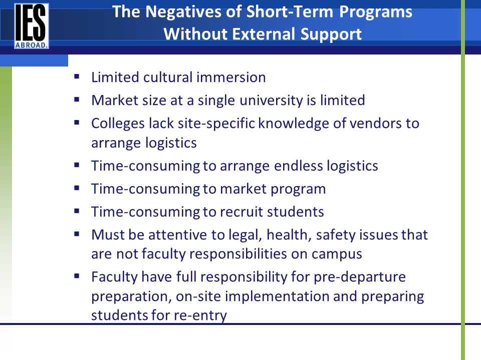 The Negatives of Short-Term Programs Without External Support Limited cultural immersion Market size at a single university is limited Colleges lack site-specific knowledge of vendors to arrange logistics Time-consuming to arrange endless logistics Time-consuming to market program Time-consuming to recruit students Must be attentive to legal, health, safety issues that are not faculty responsibilities on campus Faculty have full responsibility for pre-departure preparation, on-site implementation and preparing students for re-entry